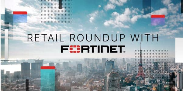Retail Roundup with Fortinet